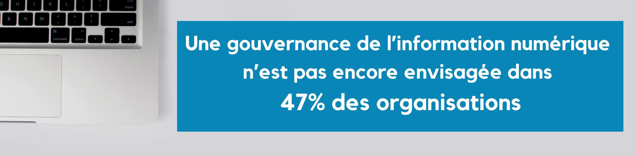 une gouvernance de l'information numérique n'est pas encore envisagée dans 47% des organisations